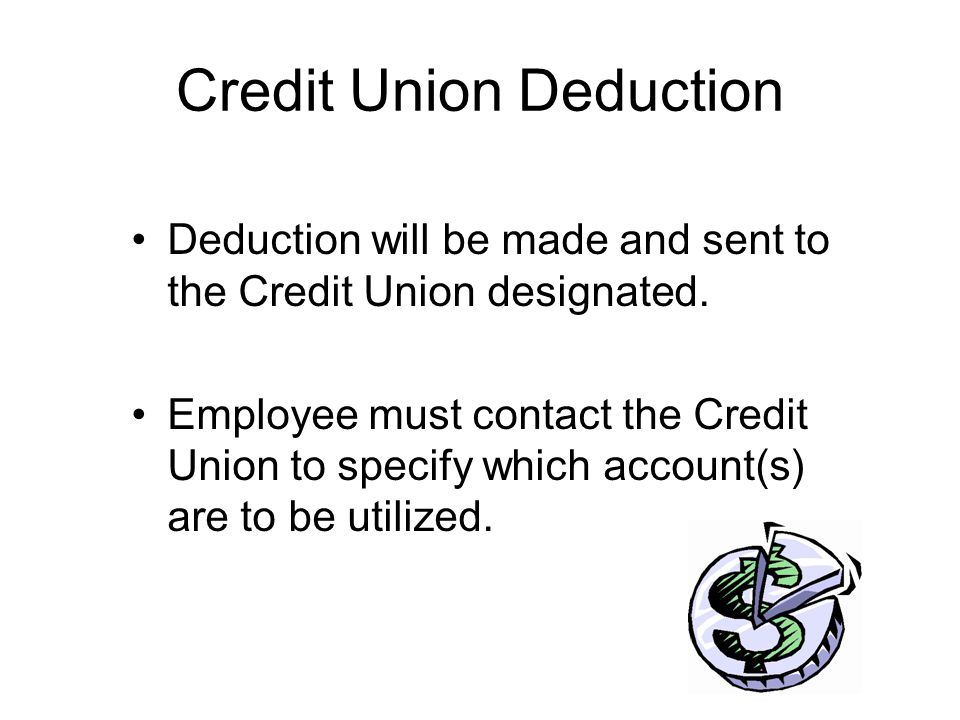 Credit Union Deduction Deduction will be made and sent to the Credit Union designated. Employee must contact the Credit Union to specify which account