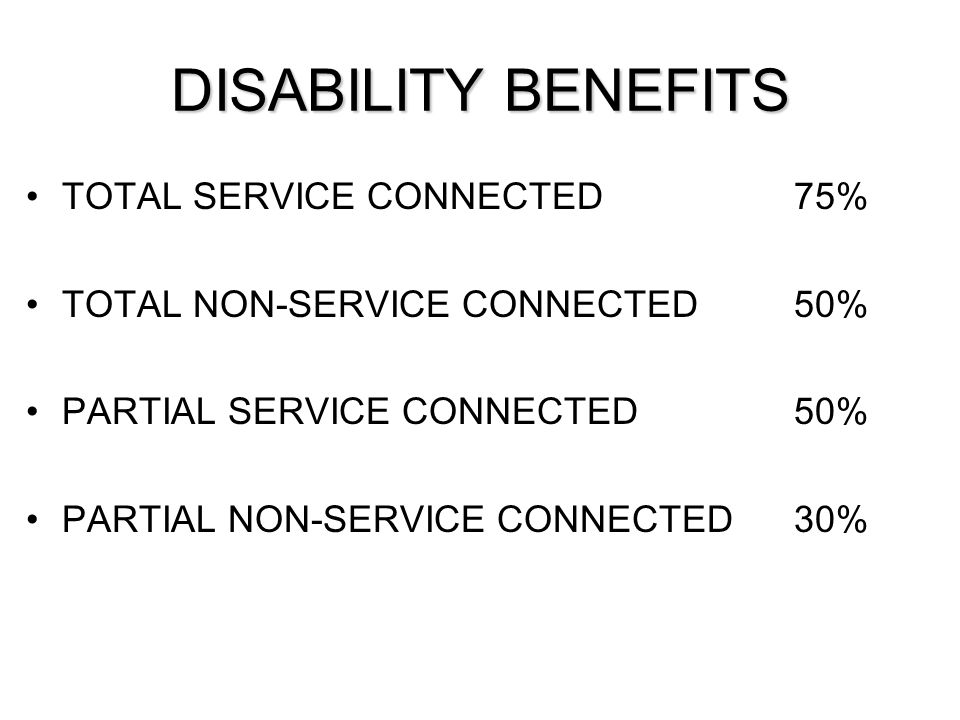 DISABILITY BENEFITS TOTAL SERVICE CONNECTED75% TOTAL NON-SERVICE CONNECTED50% PARTIAL SERVICE CONNECTED50% PARTIAL NON-SERVICE CONNECTED30%