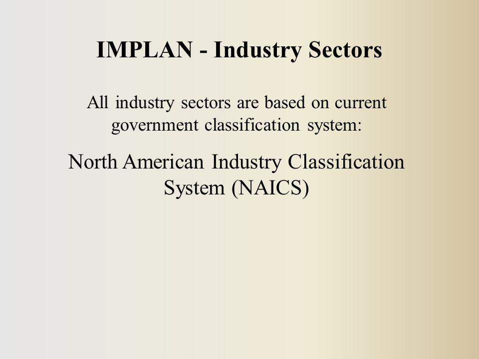 IMPLAN - Industry Sectors All industry sectors are based on current government classification system: North American Industry Classification System (NAICS)