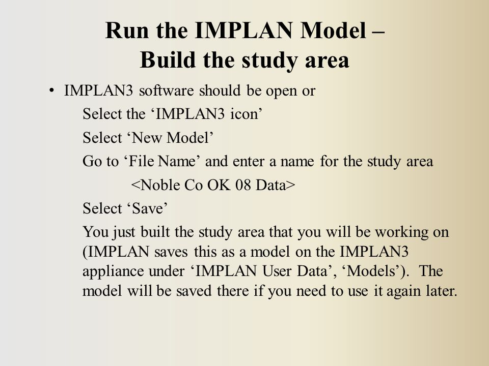 IMPLAN3 software should be open or Select the 'IMPLAN3 icon' Select 'New Model' Go to 'File Name' and enter a name for the study area Select 'Save' You just built the study area that you will be working on (IMPLAN saves this as a model on the IMPLAN3 appliance under 'IMPLAN User Data', 'Models').