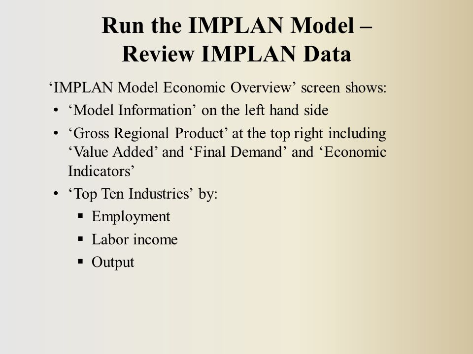'IMPLAN Model Economic Overview' screen shows: 'Model Information' on the left hand side 'Gross Regional Product' at the top right including 'Value Added' and 'Final Demand' and 'Economic Indicators' 'Top Ten Industries' by:  Employment  Labor income  Output Run the IMPLAN Model – Review IMPLAN Data