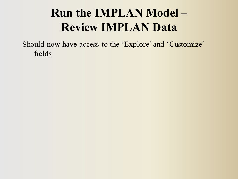 Should now have access to the 'Explore' and 'Customize' fields Run the IMPLAN Model – Review IMPLAN Data