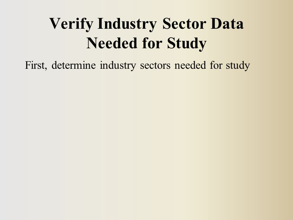 Verify Industry Sector Data Needed for Study First, determine industry sectors needed for study