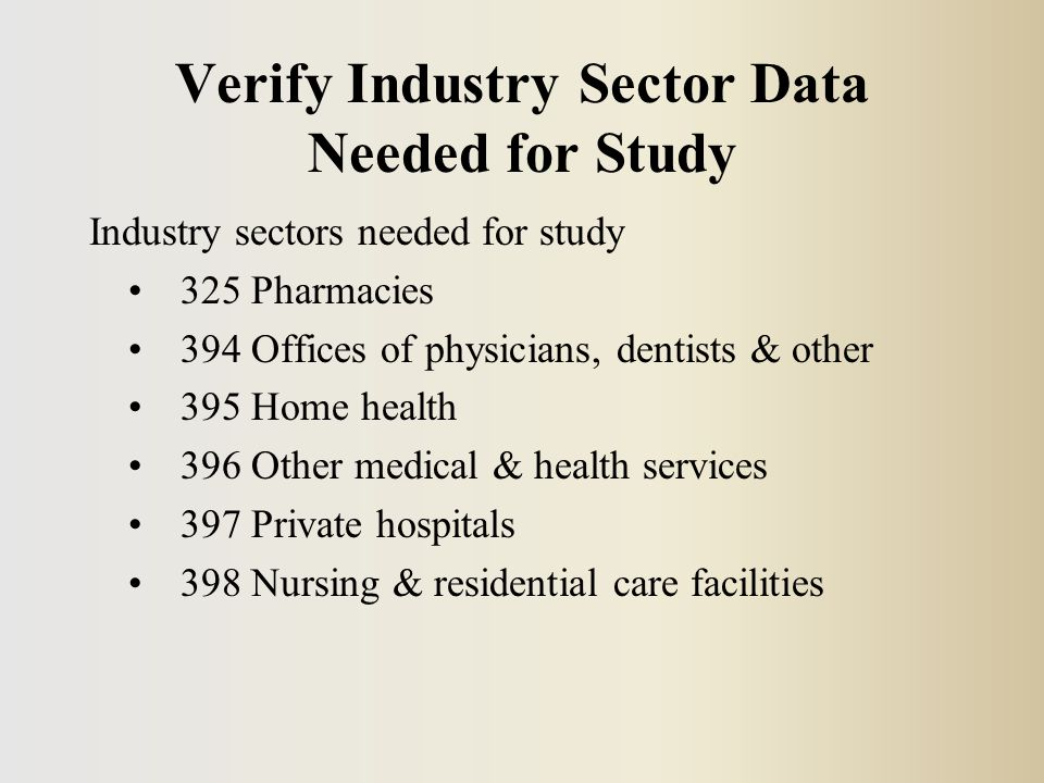 Verify Industry Sector Data Needed for Study Industry sectors needed for study 325 Pharmacies 394 Offices of physicians, dentists & other 395 Home health 396 Other medical & health services 397 Private hospitals 398 Nursing & residential care facilities