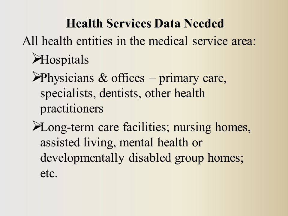 All health entities in the medical service area:  Hospitals  Physicians & offices – primary care, specialists, dentists, other health practitioners  Long-term care facilities; nursing homes, assisted living, mental health or developmentally disabled group homes; etc.