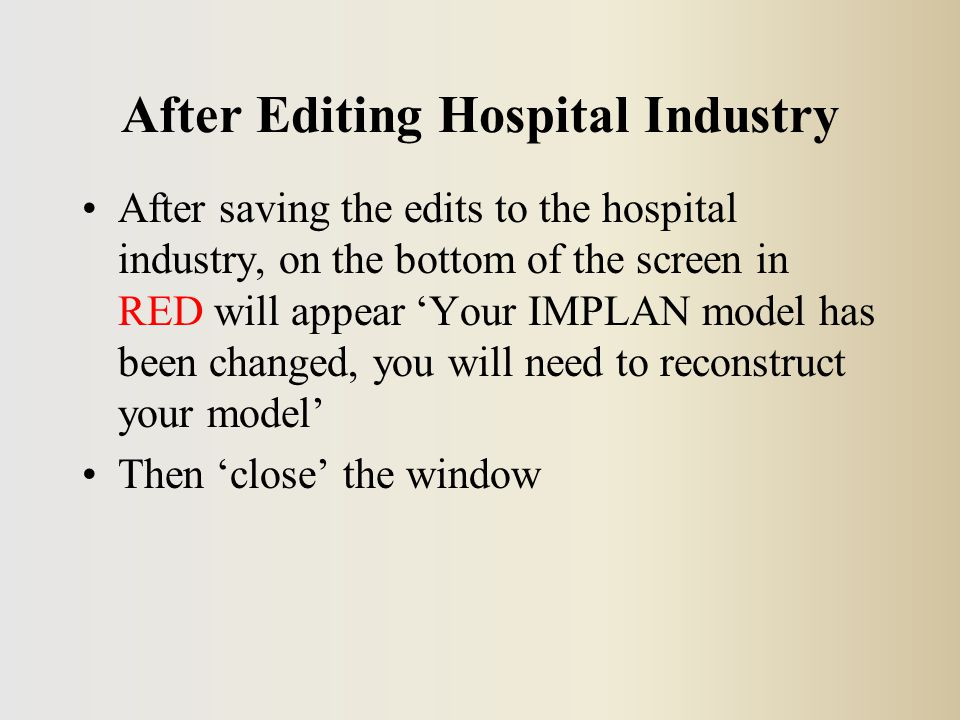After Editing Hospital Industry After saving the edits to the hospital industry, on the bottom of the screen in RED will appear 'Your IMPLAN model has been changed, you will need to reconstruct your model' Then 'close' the window