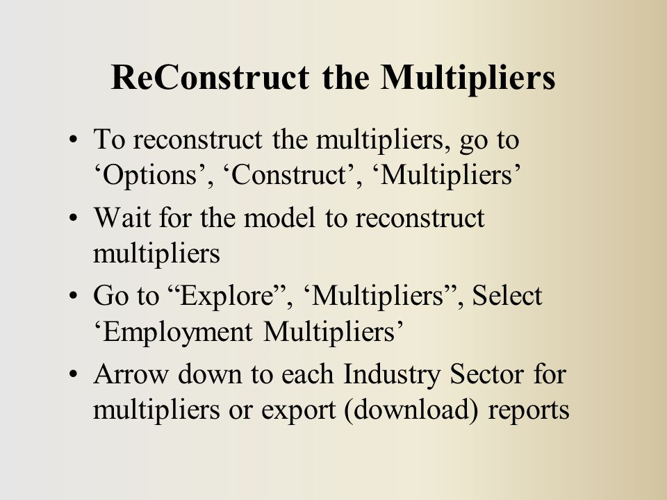 ReConstruct the Multipliers To reconstruct the multipliers, go to 'Options', 'Construct', 'Multipliers' Wait for the model to reconstruct multipliers Go to Explore , 'Multipliers , Select 'Employment Multipliers' Arrow down to each Industry Sector for multipliers or export (download) reports