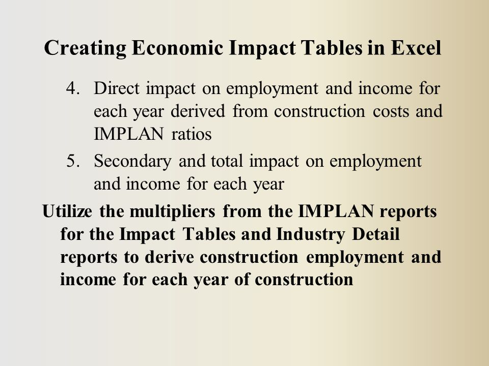 Creating Economic Impact Tables in Excel 4.Direct impact on employment and income for each year derived from construction costs and IMPLAN ratios 5.Secondary and total impact on employment and income for each year Utilize the multipliers from the IMPLAN reports for the Impact Tables and Industry Detail reports to derive construction employment and income for each year of construction