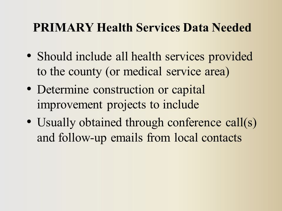 Should include all health services provided to the county (or medical service area) Determine construction or capital improvement projects to include Usually obtained through conference call(s) and follow-up emails from local contacts PRIMARY Health Services Data Needed