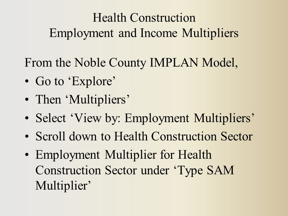 Health Construction Employment and Income Multipliers From the Noble County IMPLAN Model, Go to 'Explore' Then 'Multipliers' Select 'View by: Employment Multipliers' Scroll down to Health Construction Sector Employment Multiplier for Health Construction Sector under 'Type SAM Multiplier'