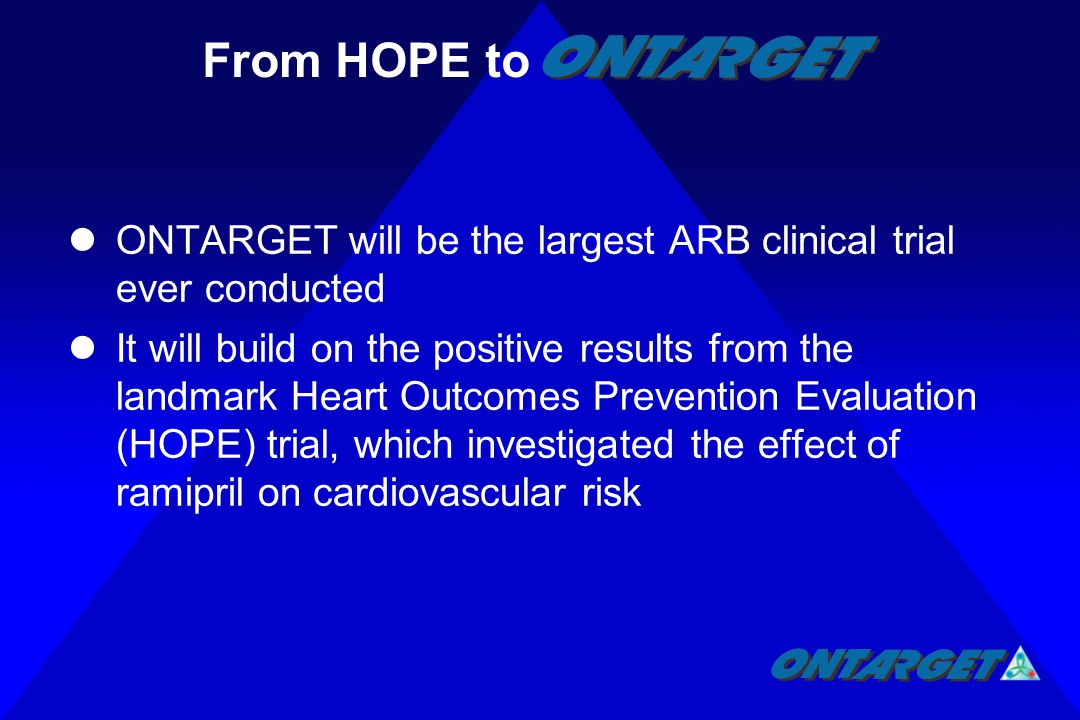 ONTARGET will be the largest ARB clinical trial ever conducted It will build on the positive results from the landmark Heart Outcomes Prevention Evaluation (HOPE) trial, which investigated the effect of ramipril on cardiovascular risk From HOPE to