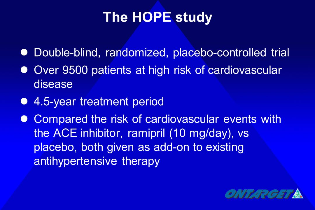 The HOPE study Double-blind, randomized, placebo-controlled trial Over 9500 patients at high risk of cardiovascular disease 4.5-year treatment period Compared the risk of cardiovascular events with the ACE inhibitor, ramipril (10 mg/day), vs placebo, both given as add-on to existing antihypertensive therapy