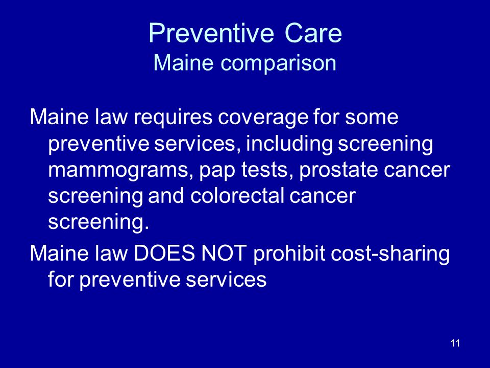 11 Preventive Care Maine comparison Maine law requires coverage for some preventive services, including screening mammograms, pap tests, prostate canc