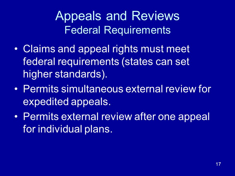 17 Appeals and Reviews Federal Requirements Claims and appeal rights must meet federal requirements (states can set higher standards). Permits simulta