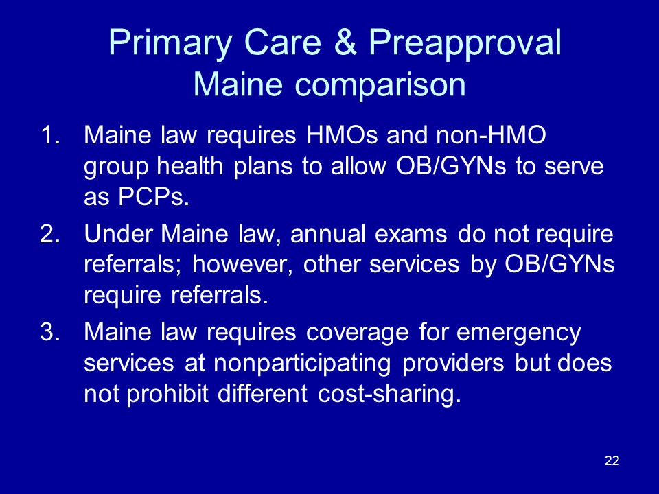 22 Primary Care & Preapproval Maine comparison 1.Maine law requires HMOs and non-HMO group health plans to allow OB/GYNs to serve as PCPs. 2.Under Mai