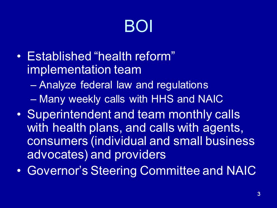 "3 BOI Established ""health reform"" implementation team –Analyze federal law and regulations –Many weekly calls with HHS and NAIC Superintendent and tea"