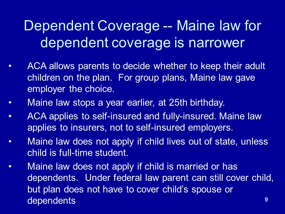9 Dependent Coverage -- Maine law for dependent coverage is narrower ACA allows parents to decide whether to keep their adult children on the plan. Fo