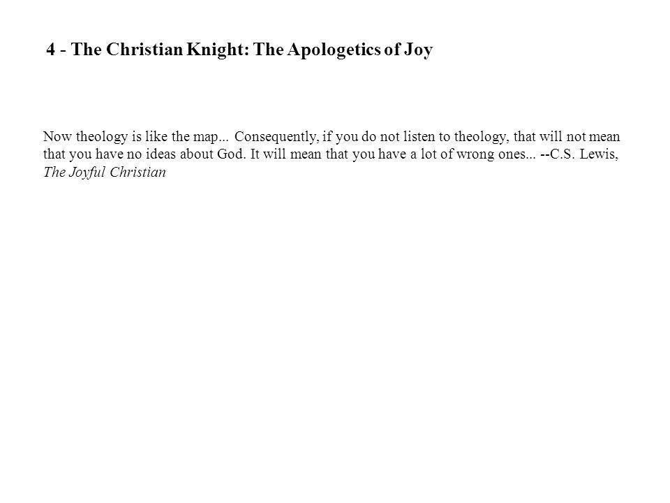 4 - The Christian Knight: The Apologetics of Joy Now theology is like the map... Consequently, if you do not listen to theology, that will not mean th
