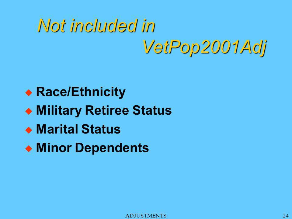 ADJUSTMENTS24 Not included in VetPop2001Adj u Race/Ethnicity u Military Retiree Status u Marital Status u Minor Dependents