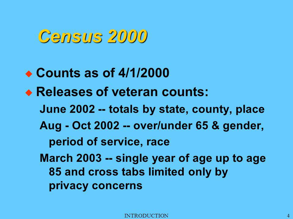 INTRODUCTION4 Census 2000 u Counts as of 4/1/2000 u Releases of veteran counts: June 2002 -- totals by state, county, place Aug - Oct 2002 -- over/under 65 & gender, period of service, race March 2003 -- single year of age up to age 85 and cross tabs limited only by privacy concerns