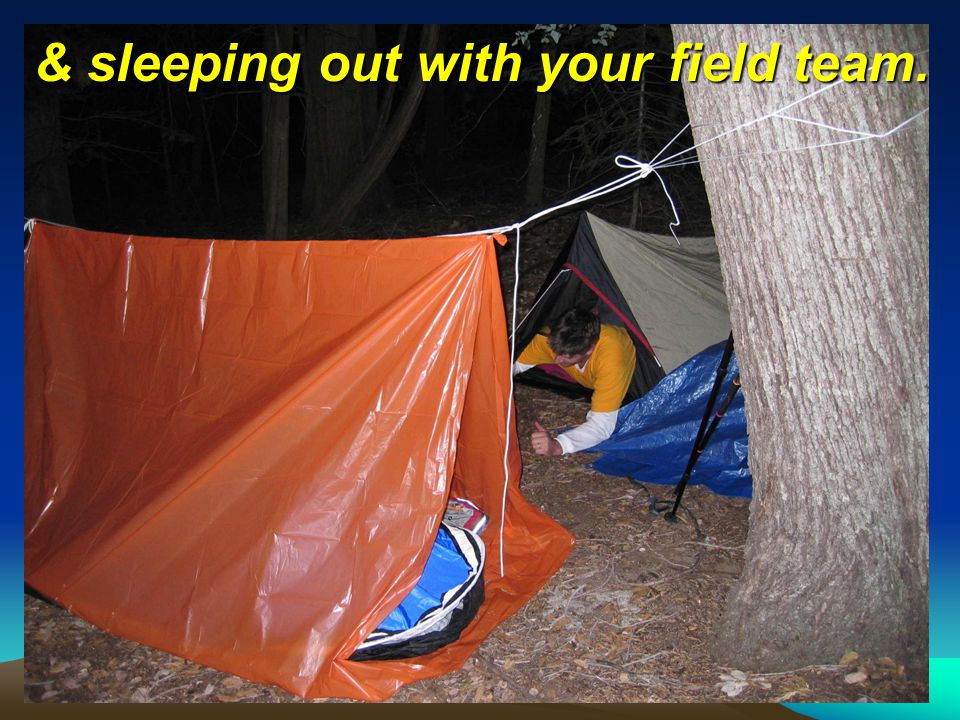& sleeping out with your field team.