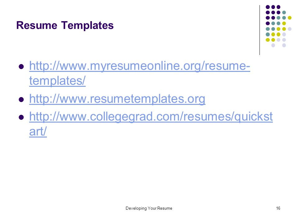 Developing Your Resume16 Resume Templates http://www.myresumeonline.org/resume- templates/ http://www.myresumeonline.org/resume- templates/ http://www.resumetemplates.org http://www.collegegrad.com/resumes/quickst art/ http://www.collegegrad.com/resumes/quickst art/