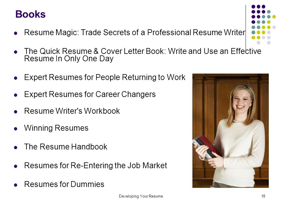 Developing Your Resume18 Books Resume Magic: Trade Secrets of a Professional Resume Writer The Quick Resume & Cover Letter Book: Write and Use an Effective Resume In Only One Day Expert Resumes for People Returning to Work Expert Resumes for Career Changers Resume Writer s Workbook Winning Resumes The Resume Handbook Resumes for Re-Entering the Job Market Resumes for Dummies