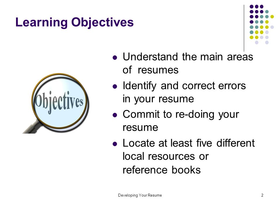 Developing Your Resume2 Learning Objectives Understand the main areas of resumes Identify and correct errors in your resume Commit to re-doing your resume Locate at least five different local resources or reference books