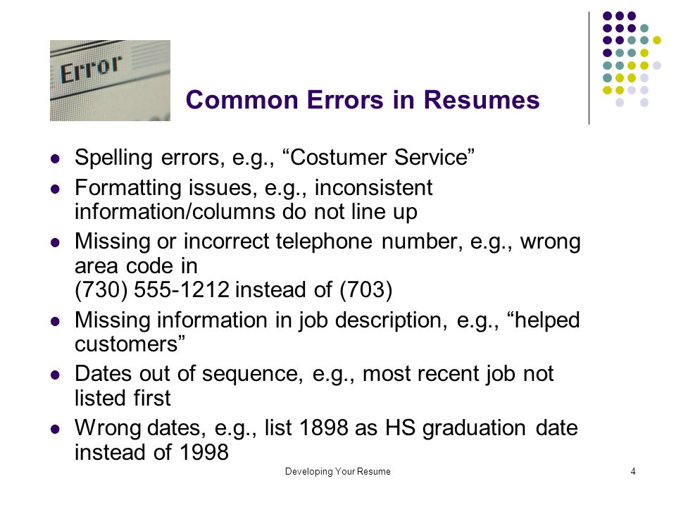 Developing Your Resume4 Common Errors in Resumes Spelling errors, e.g., Costumer Service Formatting issues, e.g., inconsistent information/columns do not line up Missing or incorrect telephone number, e.g., wrong area code in (730) 555-1212 instead of (703) Missing information in job description, e.g., helped customers Dates out of sequence, e.g., most recent job not listed first Wrong dates, e.g., list 1898 as HS graduation date instead of 1998