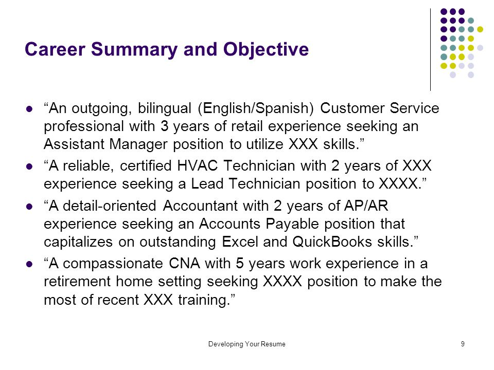 Developing Your Resume9 Career Summary and Objective An outgoing, bilingual (English/Spanish) Customer Service professional with 3 years of retail experience seeking an Assistant Manager position to utilize XXX skills. A reliable, certified HVAC Technician with 2 years of XXX experience seeking a Lead Technician position to XXXX. A detail-oriented Accountant with 2 years of AP/AR experience seeking an Accounts Payable position that capitalizes on outstanding Excel and QuickBooks skills. A compassionate CNA with 5 years work experience in a retirement home setting seeking XXXX position to make the most of recent XXX training.