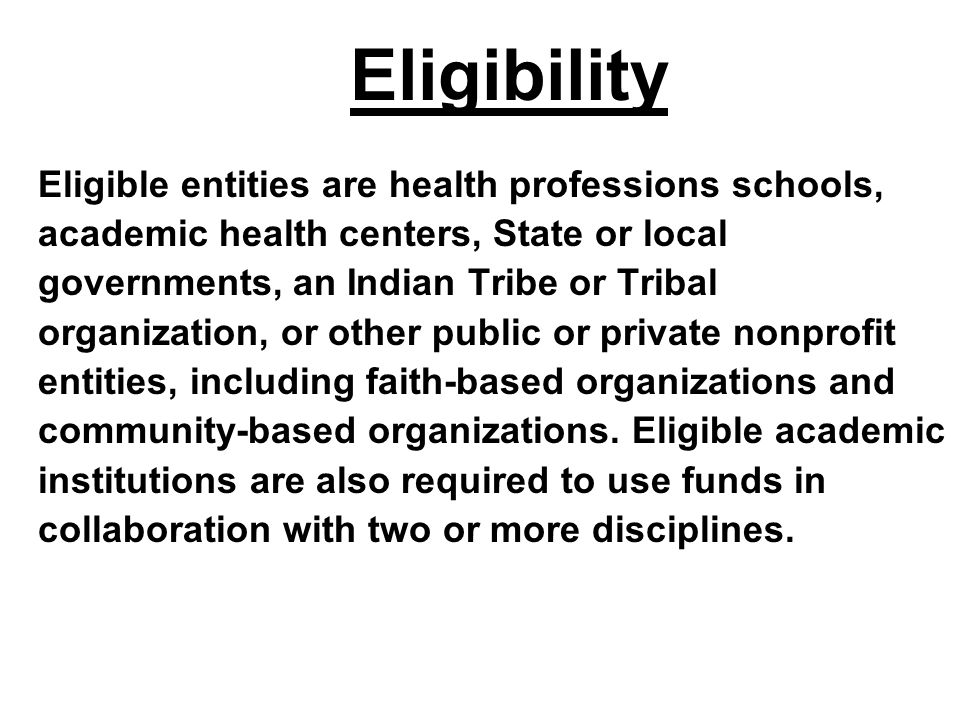 Eligibility Eligible entities are health professions schools, academic health centers, State or local governments, an Indian Tribe or Tribal organizat