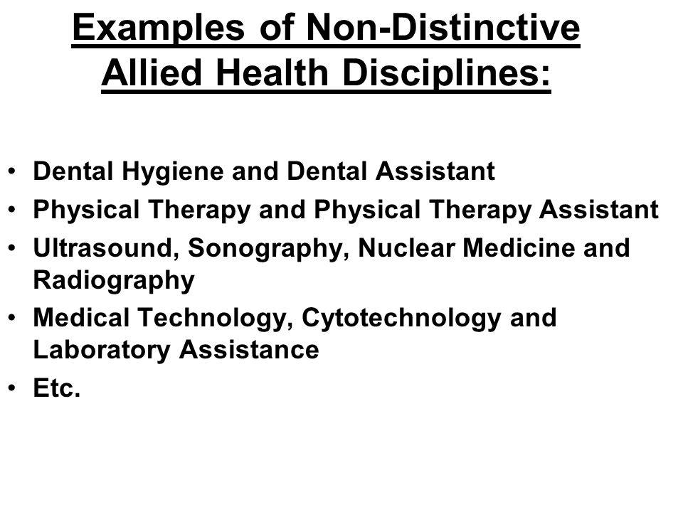 Examples of Non-Distinctive Allied Health Disciplines: Dental Hygiene and Dental Assistant Physical Therapy and Physical Therapy Assistant Ultrasound,