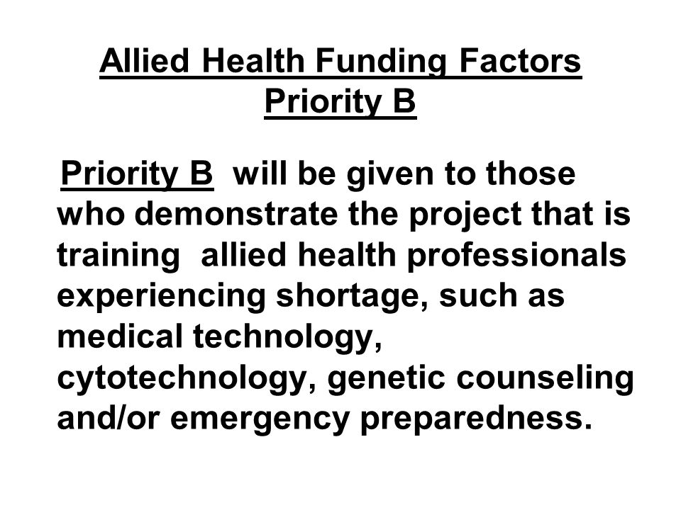 Allied Health Funding Factors Priority B Priority B will be given to those who demonstrate the project that is training allied health professionals ex