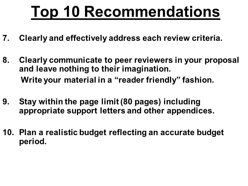 Top 10 Recommendations 7.Clearly and effectively address each review criteria. 8.Clearly communicate to peer reviewers in your proposal and leave noth