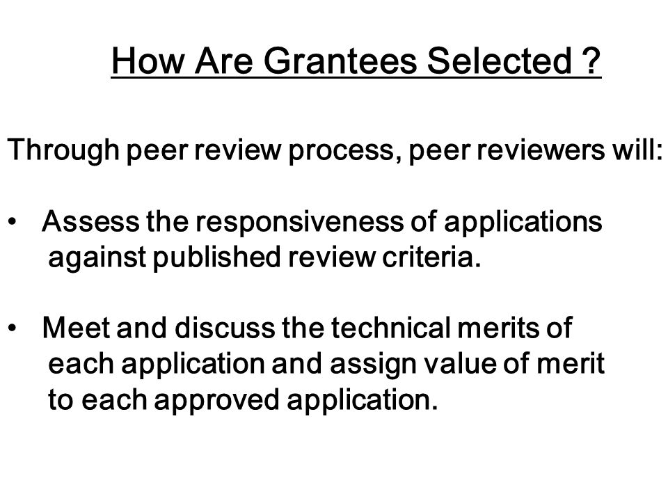 How Are Grantees Selected ? Through peer review process, peer reviewers will: Assess the responsiveness of applications against published review crite