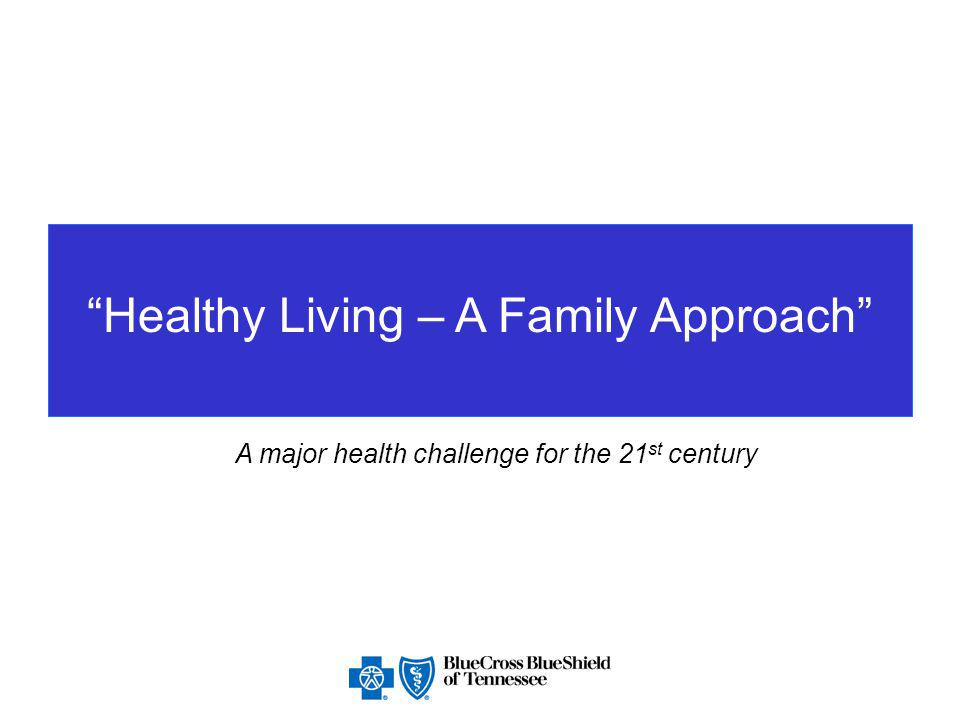Healthy Living – A Family Approach A major health challenge for the 21 st century