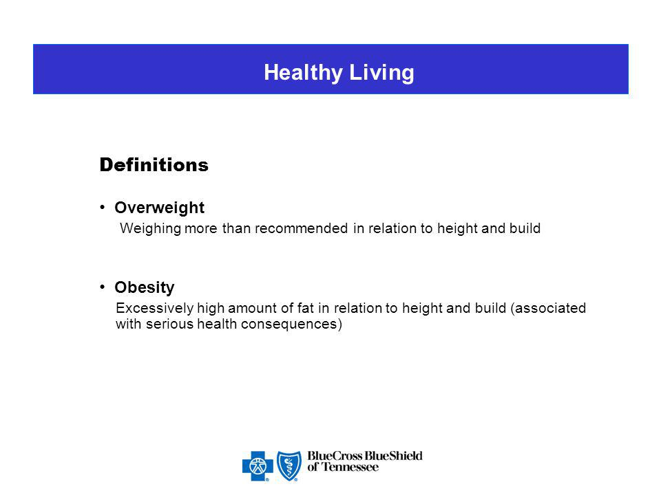 Healthy Living Definitions Overweight Weighing more than recommended in relation to height and build Obesity Excessively high amount of fat in relation to height and build (associated with serious health consequences)