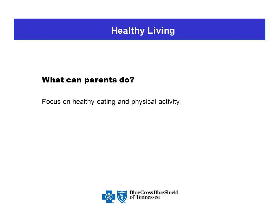 Healthy Living What can parents do Focus on healthy eating and physical activity.
