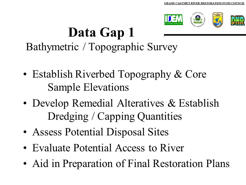 Data Gap 1 Bathymetric / Topographic Survey Establish Riverbed Topography & Core Sample Elevations Develop Remedial Alteratives & Establish Dredging / Capping Quantities Assess Potential Disposal Sites Evaluate Potential Access to River Aid in Preparation of Final Restoration Plans