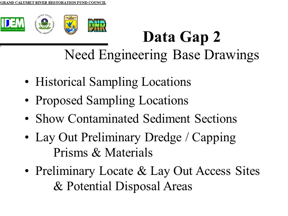 Data Gap 2 Need Engineering Base Drawings Historical Sampling Locations Proposed Sampling Locations Show Contaminated Sediment Sections Lay Out Preliminary Dredge / Capping Prisms & Materials Preliminary Locate & Lay Out Access Sites & Potential Disposal Areas