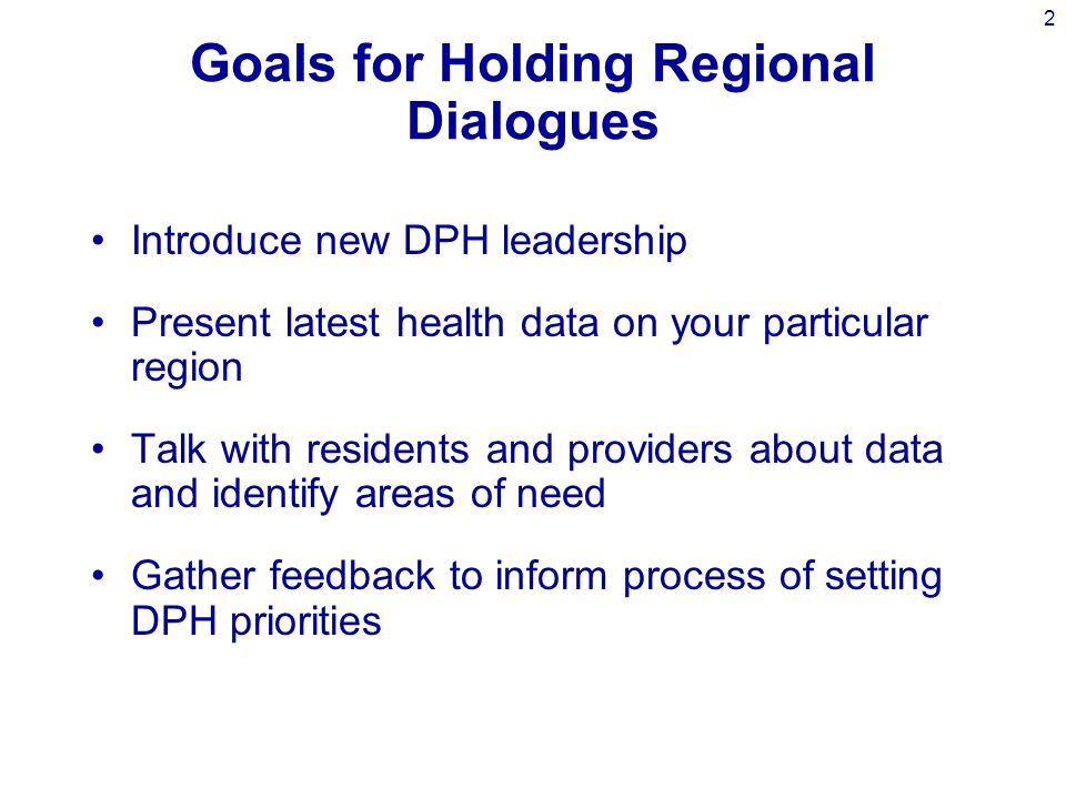 2 Goals for Holding Regional Dialogues Introduce new DPH leadership Present latest health data on your particular region Talk with residents and providers about data and identify areas of need Gather feedback to inform process of setting DPH priorities