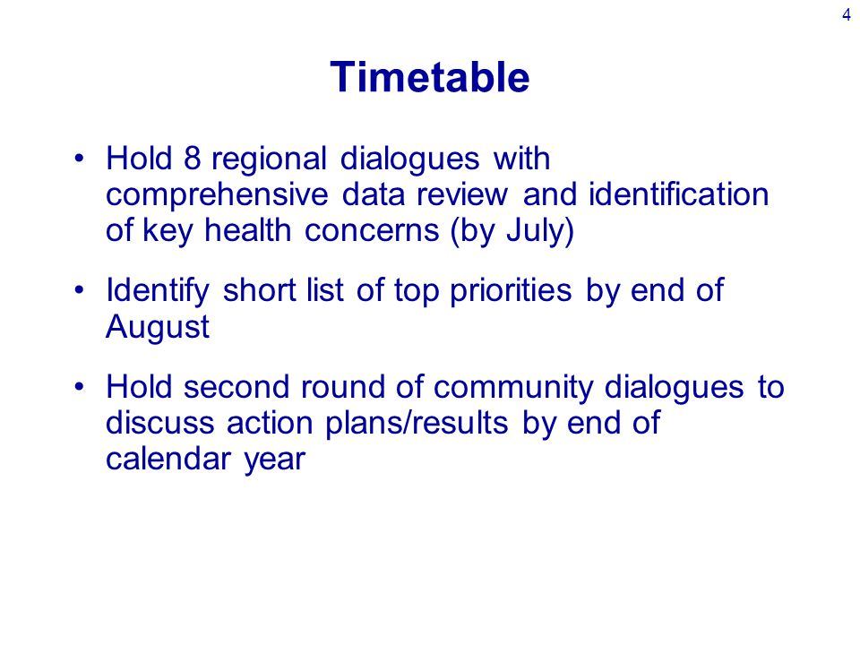 4 Timetable Hold 8 regional dialogues with comprehensive data review and identification of key health concerns (by July) Identify short list of top priorities by end of August Hold second round of community dialogues to discuss action plans/results by end of calendar year