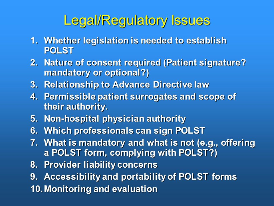 Legal/Regulatory Issues 1.Whether legislation is needed to establish POLST 2.Nature of consent required (Patient signature.