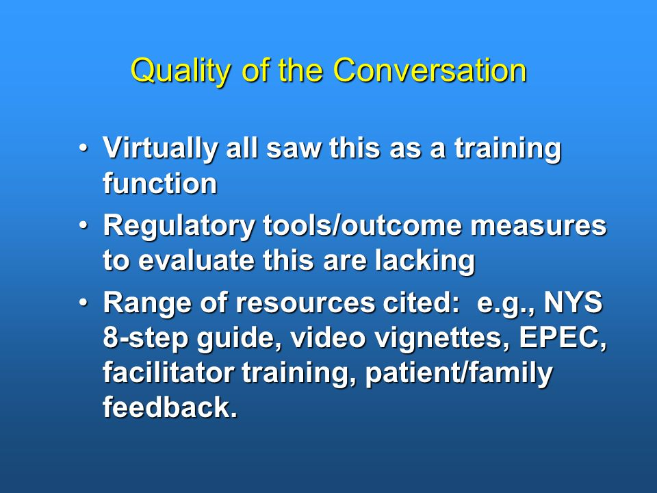 Quality of the Conversation Virtually all saw this as a training functionVirtually all saw this as a training function Regulatory tools/outcome measures to evaluate this are lackingRegulatory tools/outcome measures to evaluate this are lacking Range of resources cited: e.g., NYS 8-step guide, video vignettes, EPEC, facilitator training, patient/family feedback.Range of resources cited: e.g., NYS 8-step guide, video vignettes, EPEC, facilitator training, patient/family feedback.