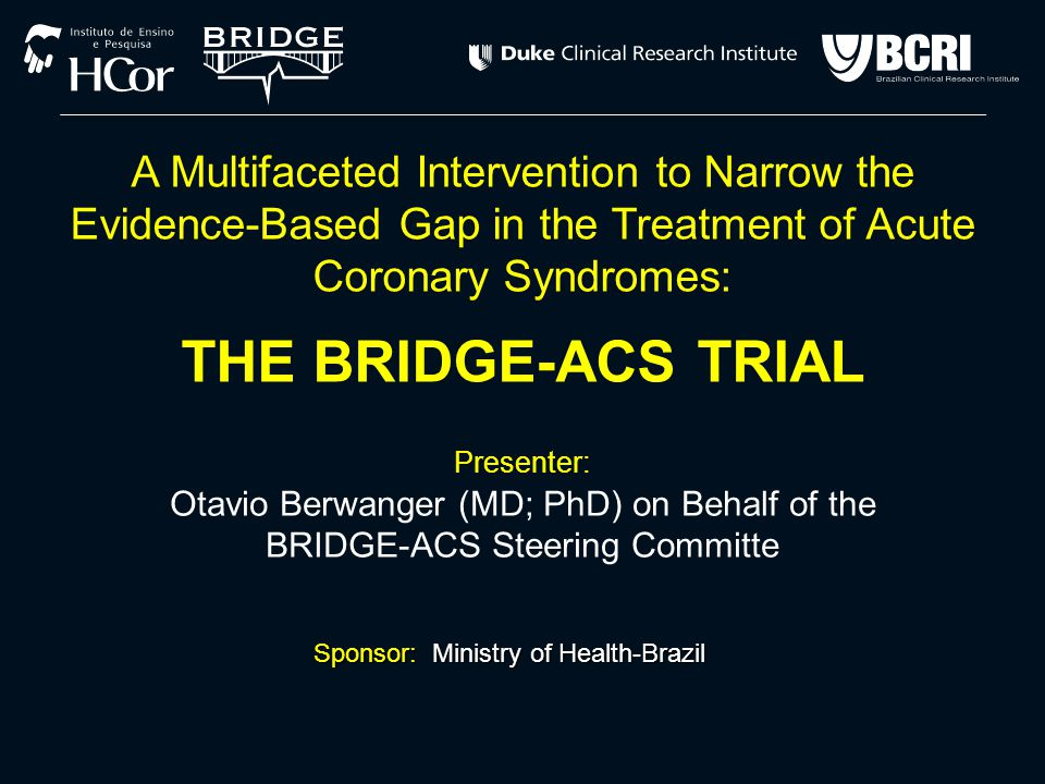 Conflicts of Interest Presenter: Presenter: Otávio Berwanger A Multifaceted Intervention to Narrow the Evidence-Based Gap in the Treatment of Acute Coronary Syndromes: THE BRIDGE-ACS TRIAL FINANCIAL DISCLOSURE: None to declare