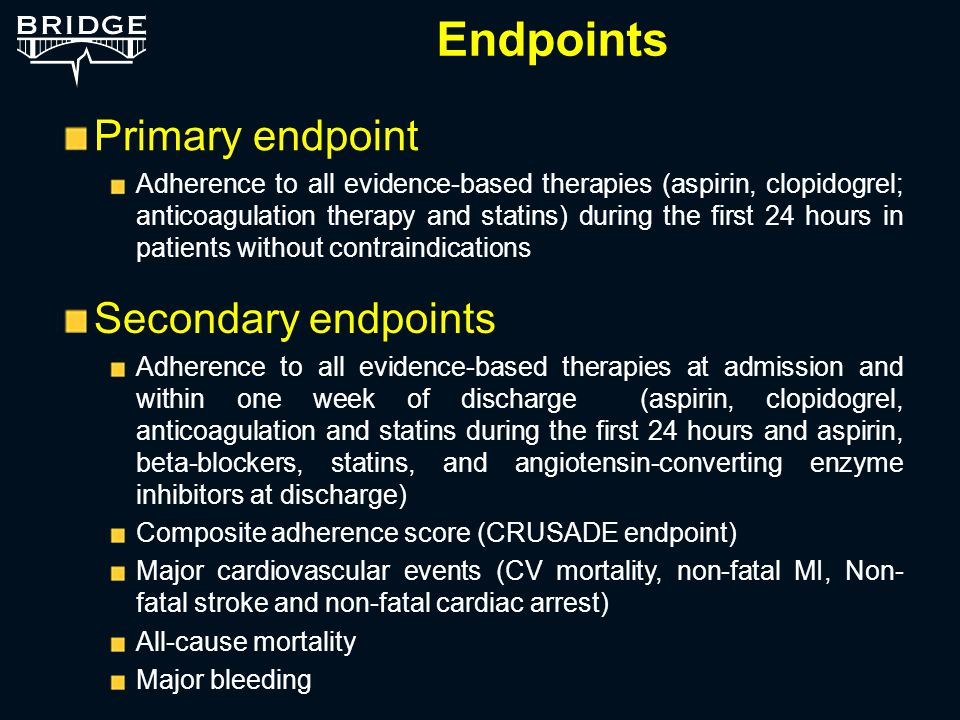 Endpoints Primary endpoint Adherence to all evidence-based therapies (aspirin, clopidogrel; anticoagulation therapy and statins) during the first 24 hours in patients without contraindications Secondary endpoints Adherence to all evidence-based therapies at admission and within one week of discharge (aspirin, clopidogrel, anticoagulation and statins during the first 24 hours and aspirin, beta-blockers, statins, and angiotensin-converting enzyme inhibitors at discharge) Composite adherence score (CRUSADE endpoint) Major cardiovascular events (CV mortality, non-fatal MI, Non- fatal stroke and non-fatal cardiac arrest) All-cause mortality Major bleeding