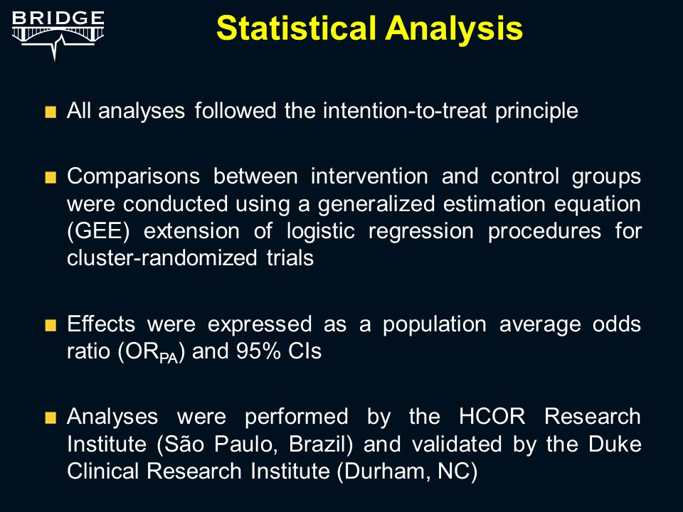 Statistical Analysis All analyses followed the intention-to-treat principle Comparisons between intervention and control groups were conducted using a generalized estimation equation (GEE) extension of logistic regression procedures for cluster-randomized trials Effects were expressed as a population average odds ratio (OR PA ) and 95% CIs Analyses were performed by the HCOR Research Institute (São Paulo, Brazil) and validated by the Duke Clinical Research Institute (Durham, NC)