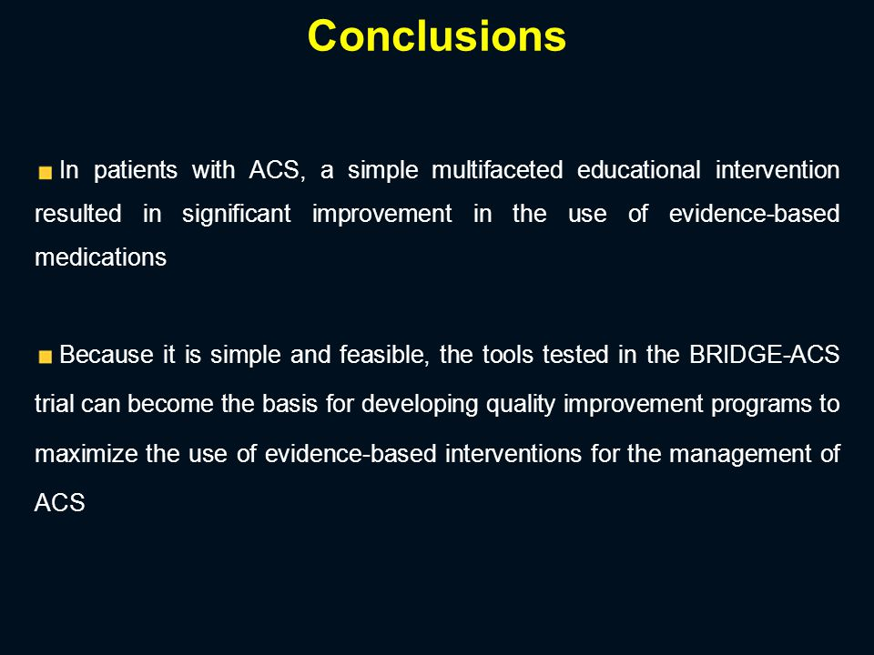 In patients with ACS, a simple multifaceted educational intervention resulted in significant improvement in the use of evidence-based medications Because it is simple and feasible, the tools tested in the BRIDGE-ACS trial can become the basis for developing quality improvement programs to maximize the use of evidence-based interventions for the management of ACS Conclusions