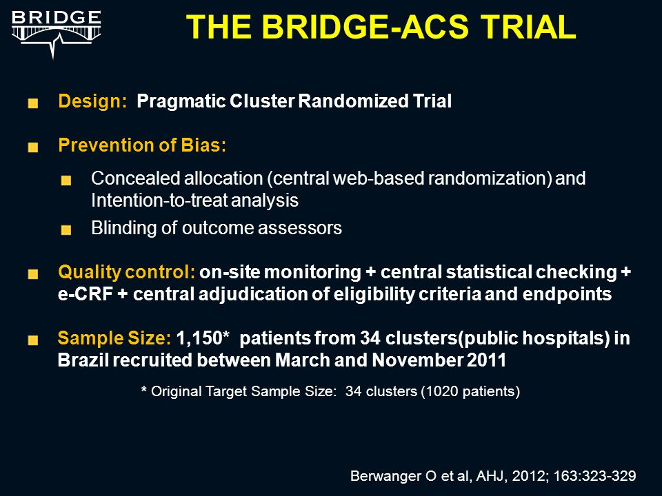 Design: Pragmatic Cluster Randomized Trial Prevention of Bias: Concealed allocation (central web-based randomization) and Intention-to-treat analysis Blinding of outcome assessors Quality control: on-site monitoring + central statistical checking + e-CRF + central adjudication of eligibility criteria and endpoints : Sample Size: 1,150* patients from 34 clusters(public hospitals) in Brazil recruited between March and November 2011 * Original Target Sample Size: 34 clusters (1020 patients) THE BRIDGE-ACS TRIAL Berwanger O et al, AHJ, 2012; 163:323-329
