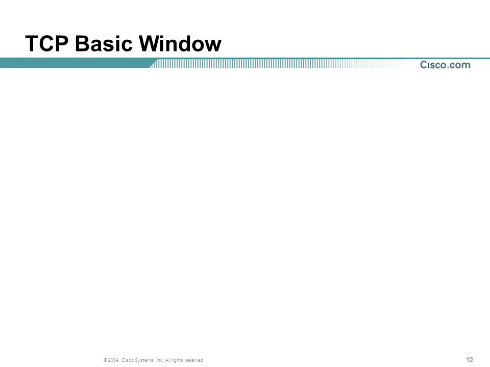 12 © 2004, Cisco Systems, Inc. All rights reserved. TCP Basic Window